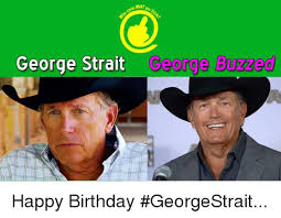 George Strait Meme - what george strait george buzzed happy birthday georgestrait