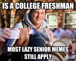 College Senior Meme - is a college freshman most lazy senior memes still apply