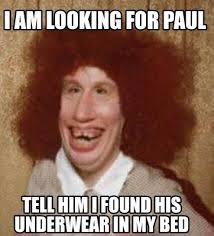 Paul Meme - meme maker i am looking for paul tell him i found his underwear