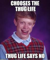 Thug Life Memes - the thug life thug life says no