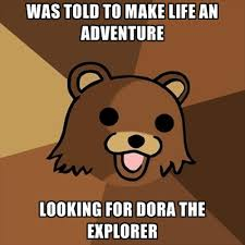 Dora The Explorer Meme - was told to make life an adventure looking for dora the explorer