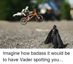 Bmx Meme - imagine how badass it would be to have vader spotting you bmx