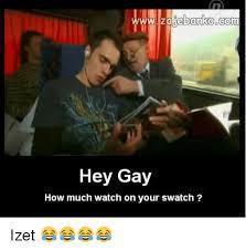 Hey Gay Meme - www zalebanko corm hey gay how much watch on your swatch izet