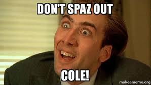 Cole Meme - don t spaz out cole sarcastic nicholas cage make a meme