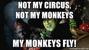 Flying Monkeys Meme - not my circus not my monkeys my monkeys fly wicked witch