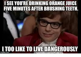 Brushing Teeth Meme - isee you re drinking orange juice five minutes after brushing teeth