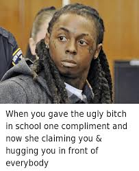 Ugly Bitch Meme - when you gave the ugly bitch in school one compliment and now she
