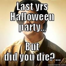 Halloween Party Meme - party but did you die quickmeme