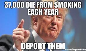 Go Die Meme - 37 000 die from smoking each year deport them meme donald trump