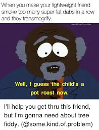 Tree Fiddy Meme - when you make your lightweight friend smoke too many super fat dabs
