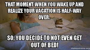 Get Out Of Bed Meme That Moment When You Wake Up And Realize Your Vacation Is Half Way