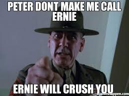 Where Are You Memes - peter dont make me call ernie ernie will crush you meme sergeant