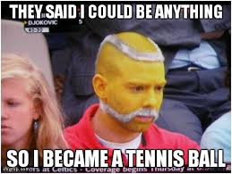 Funny Tennis Memes - ball man best they said i could be anything memes