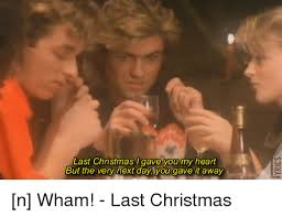 Last Christmas Meme - 25 best memes about wham last christmas wham last christmas