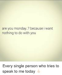Nothing To Do Meme - are you monday because i want nothing to do with you every single