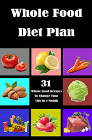 amazon com whole food diet plan 31 whole food recipes to change