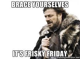 Brace Yourselves Meme Generator - brace yourselves it s frisky friday brace yourself meme