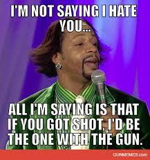 I Hate Memes - i m not saying i hate you gun memes