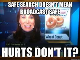 Search Memes - safe search doesn t mean broadcast safe hurts don t it hurts