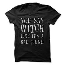 you say witch like it u0027s a bad thing witches halloween shirt and