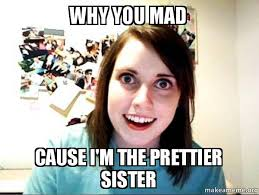 Why U Mad Meme - why you mad cause i m the prettier sister overly attached