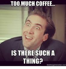 Too Much Coffee Meme - toomuch coffee is there such a thing rnomogenerator not meme on