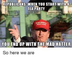 Tea Party Memes - republicans when you start with a tea party make ameri you end up