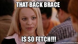 Brace Meme - that back brace is so fetch mean girls meme make a meme
