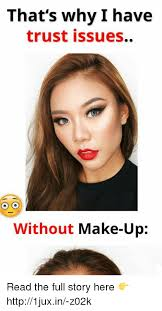 This Is Why I Have Trust Issues Meme - that s why i have trust issues o o without make up read the full