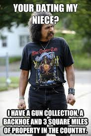 Niece Meme - your dating my niece i have a gun collection a backhoe and 3