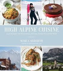 cuisine high pre order high alpine cuisine cookbook marla meridith