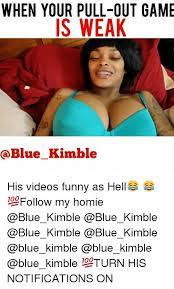 Funny As Hell Memes - when your pull out game is weak his videos funny as hell