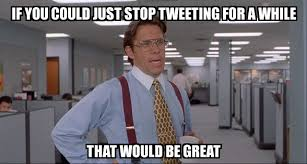 Just Stop Meme - that would be great if you could just stop tweeting for a while