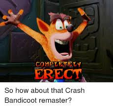 Crash Bandicoot Meme - completely erect so how about that crash bandicoot remaster