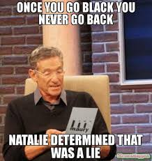 Once You Go Black Meme - once you go black you never go back natalie determined that was a