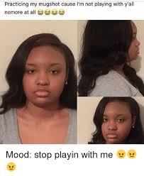 Mugshot Meme - practicing my mugshot cause i m not playing with y all nomore at all