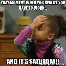 It S Saturday Meme - that moment when you realize you have to work and it s saturday