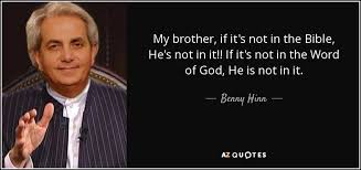 benny hinn quote my if it s not in the bible he s not