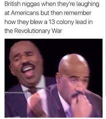 Revolutionary War Memes - british niggas when they re laughing at americans but then
