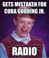 Cuba Meme - gets mistaken for cuba gooding jr radio bad luck brian quickmeme
