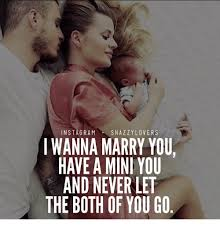 Memes For Lovers - in stagram snazzy lovers i wanna marry you have a mini you and