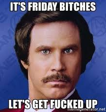 Lets Get Fucked Up Meme - it s friday bitches let s get fucked up ron burgundy meme