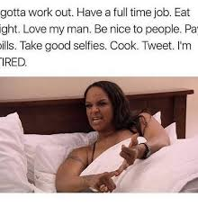 My Man Meme - gotta work out have a full time job eat ight love my man be nice to