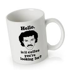 cute mug lionel richie hello is it coffee you u0027re looking for