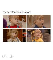 Uh Huh Meme - my daily facial expressions uh huh huh meme on me me