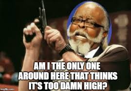 Too Damn High Meme - am i the only one around here that thinks it s too damn high meme