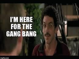 Gang Bang Memes - i m here for the gang bang album on imgur