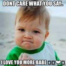 Love You More Meme - dont care what you say i love you more babe tough baby
