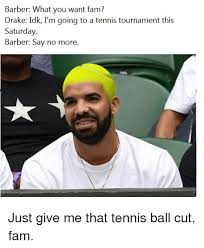 Drake Im Doing Me Meme - barber what you want f drake idk i m going to a tennis tournament