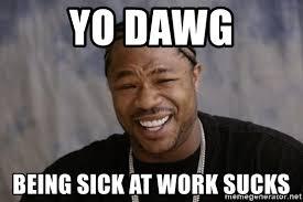 Work Sucks Meme - yo dawg being sick at work sucks xzibit yo dawg meme generator